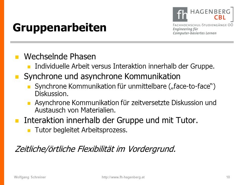 Wolfgang Schreinerhttp://www.fh-hagenberg.at18 Gruppenarbeiten n Wechselnde Phasen n Individuelle Arbeit versus Interaktion innerhalb der Gruppe. n Sy