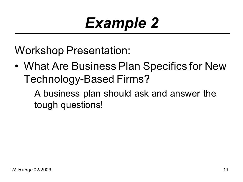 11 Example 2 Workshop Presentation: What Are Business Plan Specifics for New Technology-Based Firms? A business plan should ask and answer the tough q