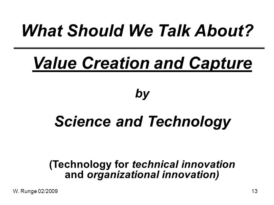 W. Runge 02/200913 What Should We Talk About? Value Creation and Capture by Science and Technology (Technology for technical innovation and organizati