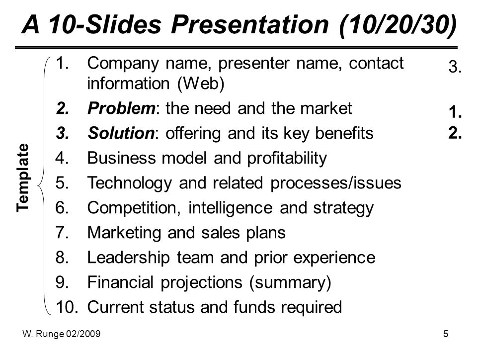 W. Runge 02/20095 A 10-Slides Presentation (10/20/30) 1.Company name, presenter name, contact information (Web) 2.Problem: the need and the market 3.S