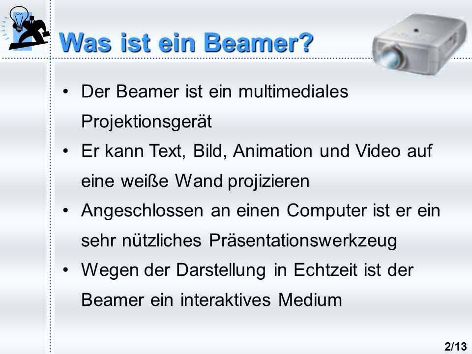 Was ist ein Beamer? Der Beamer ist ein multimediales Projektionsgerät Er kann Text, Bild, Animation und Video auf eine weiße Wand projizieren Angeschl