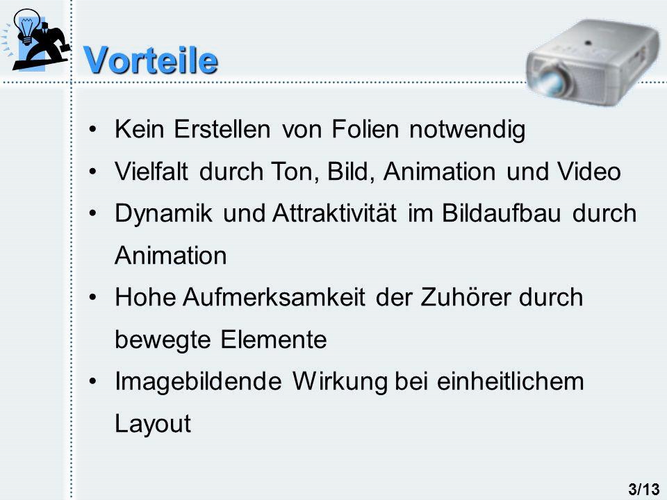 Vorteile Kein Erstellen von Folien notwendig Vielfalt durch Ton, Bild, Animation und Video Dynamik und Attraktivität im Bildaufbau durch Animation Hohe Aufmerksamkeit der Zuhörer durch bewegte Elemente Imagebildende Wirkung bei einheitlichem Layout 3/13