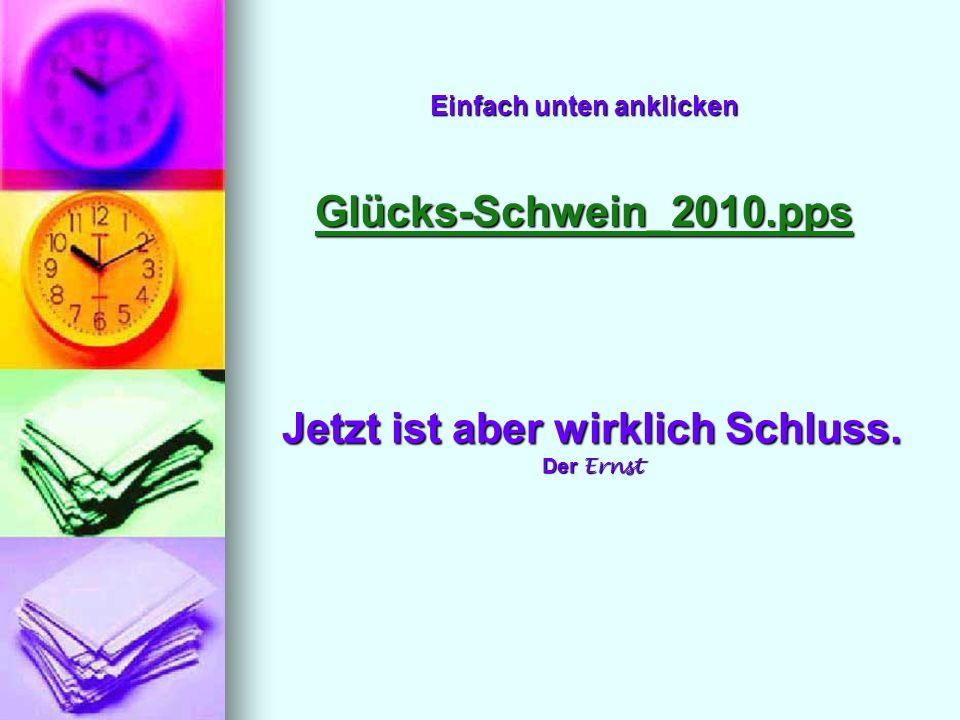 Einfach unten anklicken Glücks-Schwein_2010.pps Glücks-Schwein_2010.pps Jetzt ist aber wirklich Schluss. Der Ernst