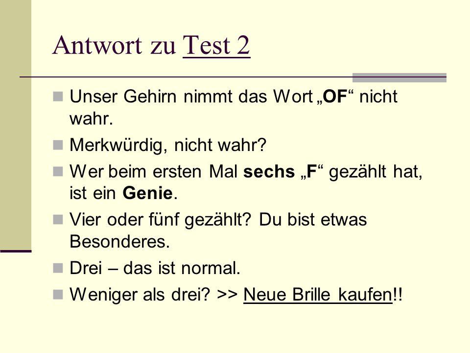 Antwort zu Test 2 Unser Gehirn nimmt das Wort OF nicht wahr. Merkwürdig, nicht wahr? Wer beim ersten Mal sechs F gezählt hat, ist ein Genie. Vier oder