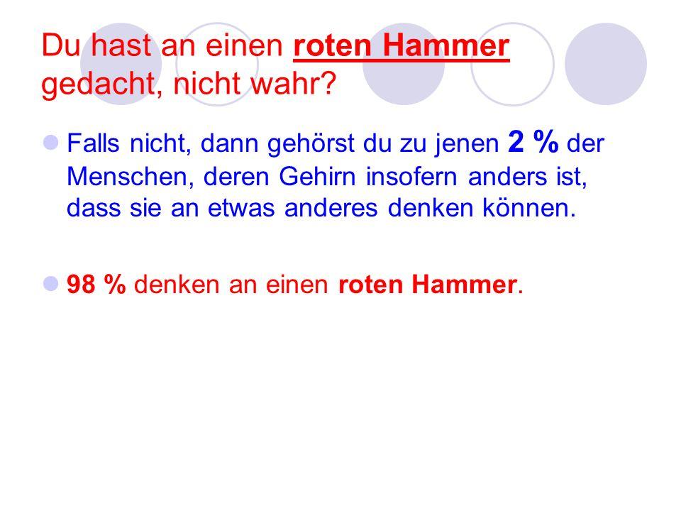 Du hast an einen roten Hammer gedacht, nicht wahr? Falls nicht, dann gehörst du zu jenen 2 % der Menschen, deren Gehirn insofern anders ist, dass sie