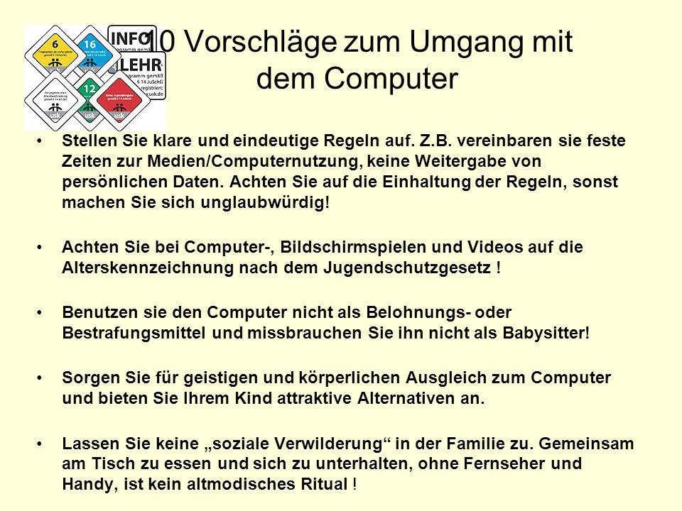 10 Vorschläge zum Umgang mit dem Computer Stellen Sie klare und eindeutige Regeln auf. Z.B. vereinbaren sie feste Zeiten zur Medien/Computernutzung, k