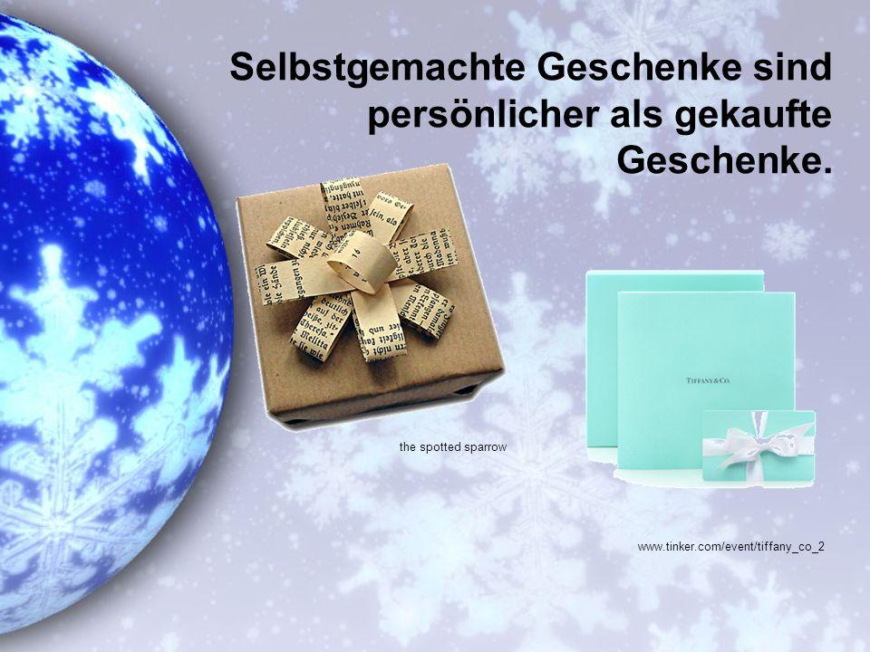 Selbstgemachte Geschenke sind persönlicher als gekaufte Geschenke.