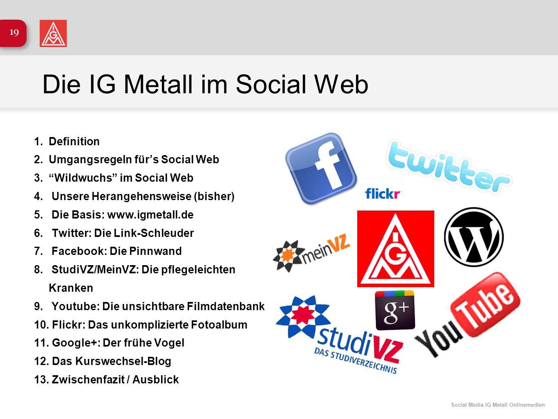 Social Media IG Metall Onlinemedien 19 Die IG Metall im Social Web 1.Definition 2.Umgangsregeln fürs Social Web 3.Wildwuchs im Social Web 4. Unsere He