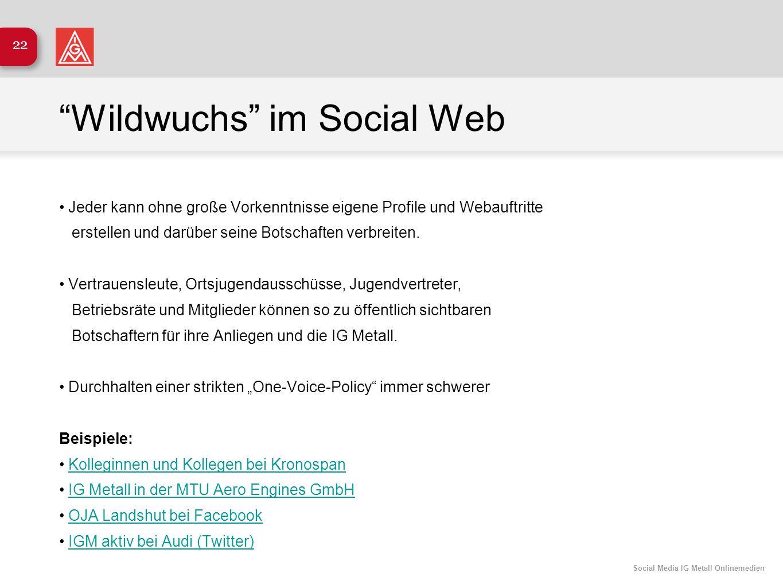 Social Media IG Metall Onlinemedien 22 Wildwuchs im Social Web Jeder kann ohne große Vorkenntnisse eigene Profile und Webauftritte erstellen und darüb