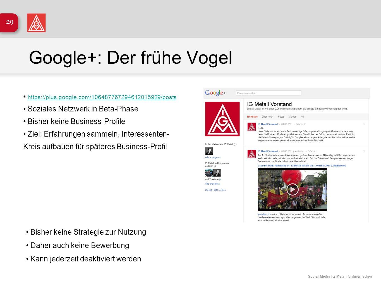 Social Media IG Metall Onlinemedien 29 Google+: Der frühe Vogel https://plus.google.com/106487767294612015929/posts Soziales Netzwerk in Beta-Phase Bi
