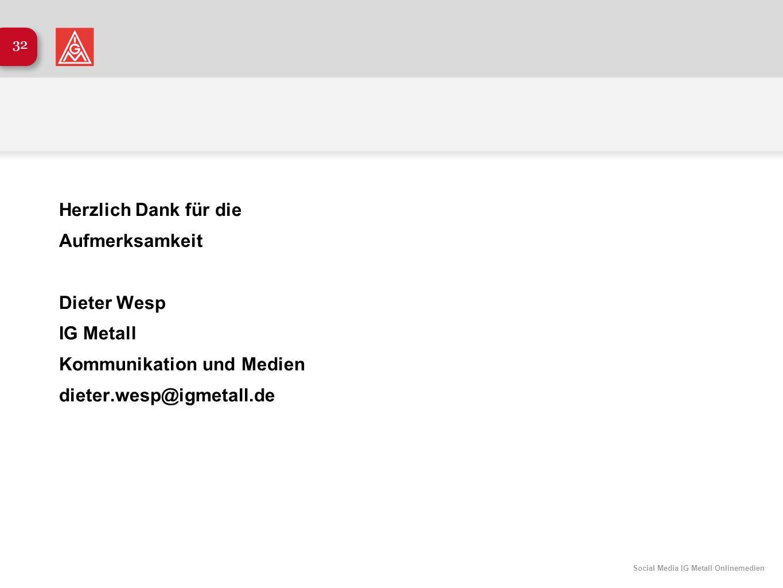 Social Media IG Metall Onlinemedien 32 Herzlich Dank für die Aufmerksamkeit Dieter Wesp IG Metall Kommunikation und Medien dieter.wesp@igmetall.de