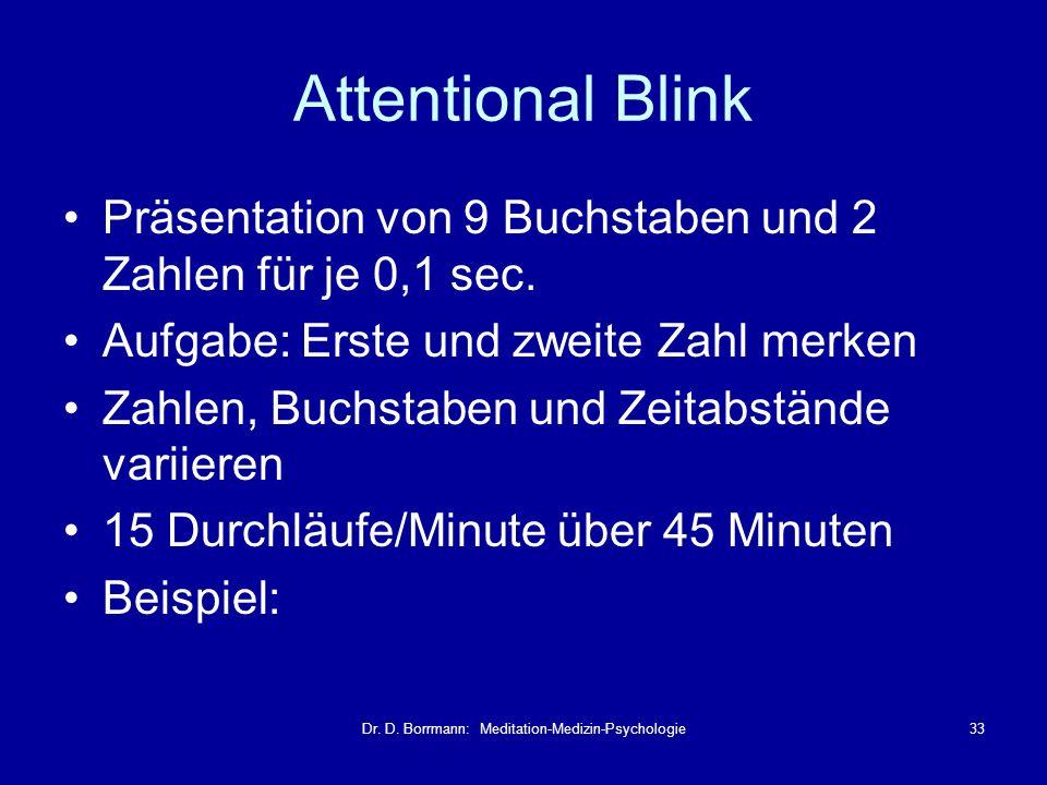 Dr. D. Borrmann: Meditation-Medizin-Psychologie33 Attentional Blink Präsentation von 9 Buchstaben und 2 Zahlen für je 0,1 sec. Aufgabe: Erste und zwei
