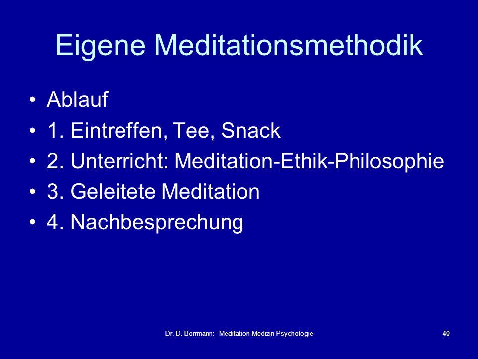 Dr. D. Borrmann: Meditation-Medizin-Psychologie40 Eigene Meditationsmethodik Ablauf 1. Eintreffen, Tee, Snack 2. Unterricht: Meditation-Ethik-Philosop