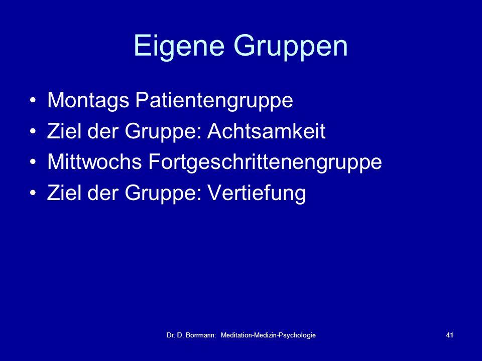 Dr. D. Borrmann: Meditation-Medizin-Psychologie41 Eigene Gruppen Montags Patientengruppe Ziel der Gruppe: Achtsamkeit Mittwochs Fortgeschrittenengrupp