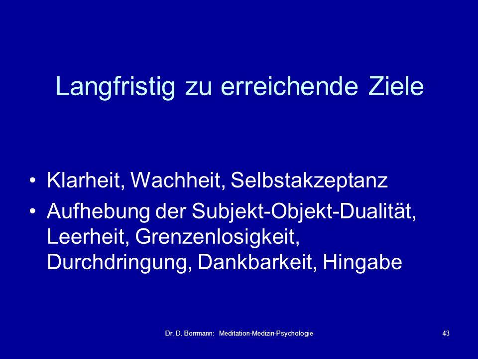 Dr. D. Borrmann: Meditation-Medizin-Psychologie43 Langfristig zu erreichende Ziele Klarheit, Wachheit, Selbstakzeptanz Aufhebung der Subjekt-Objekt-Du