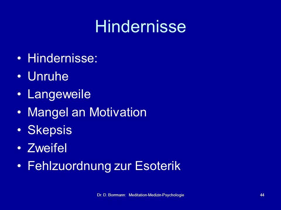 Dr. D. Borrmann: Meditation-Medizin-Psychologie44 Hindernisse Hindernisse: Unruhe Langeweile Mangel an Motivation Skepsis Zweifel Fehlzuordnung zur Es