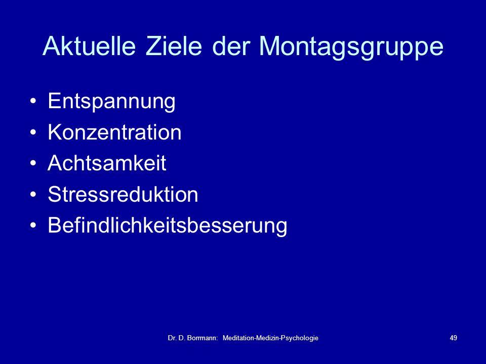 Dr. D. Borrmann: Meditation-Medizin-Psychologie49 Aktuelle Ziele der Montagsgruppe Entspannung Konzentration Achtsamkeit Stressreduktion Befindlichkei
