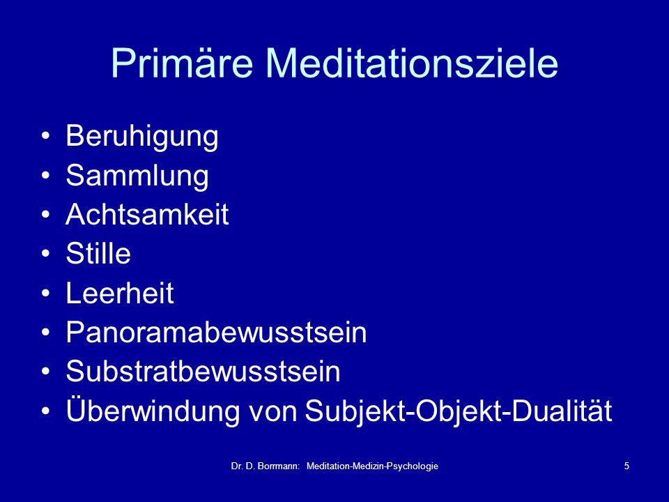 Dr. D. Borrmann: Meditation-Medizin-Psychologie5 Primäre Meditationsziele Beruhigung Sammlung Achtsamkeit Stille Leerheit Panoramabewusstsein Substrat