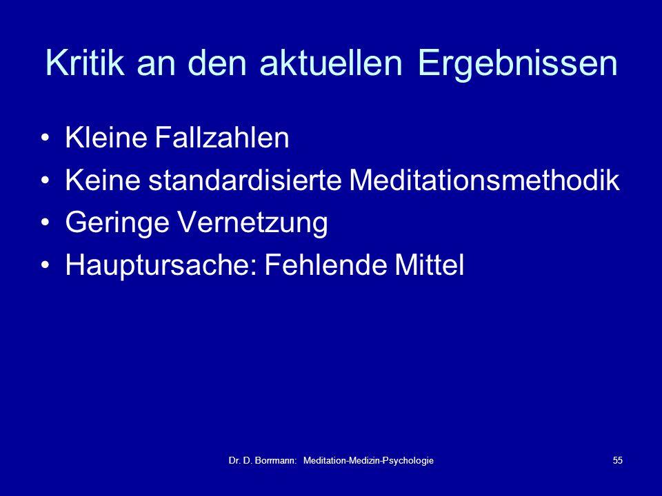Dr. D. Borrmann: Meditation-Medizin-Psychologie55 Kritik an den aktuellen Ergebnissen Kleine Fallzahlen Keine standardisierte Meditationsmethodik Geri