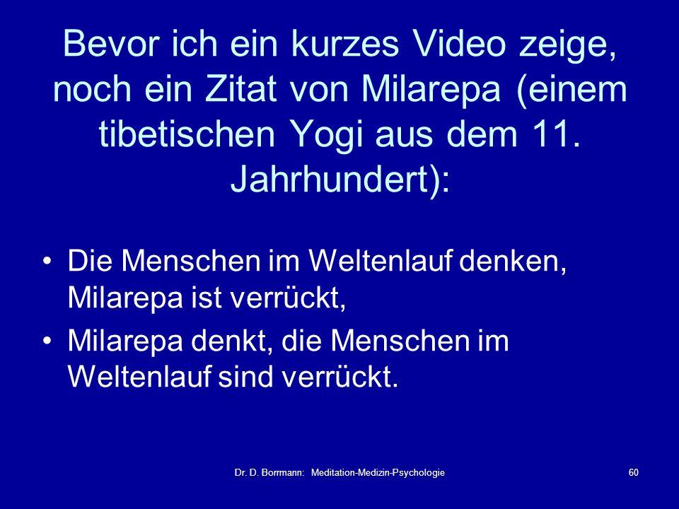 Dr. D. Borrmann: Meditation-Medizin-Psychologie60 Bevor ich ein kurzes Video zeige, noch ein Zitat von Milarepa (einem tibetischen Yogi aus dem 11. Ja