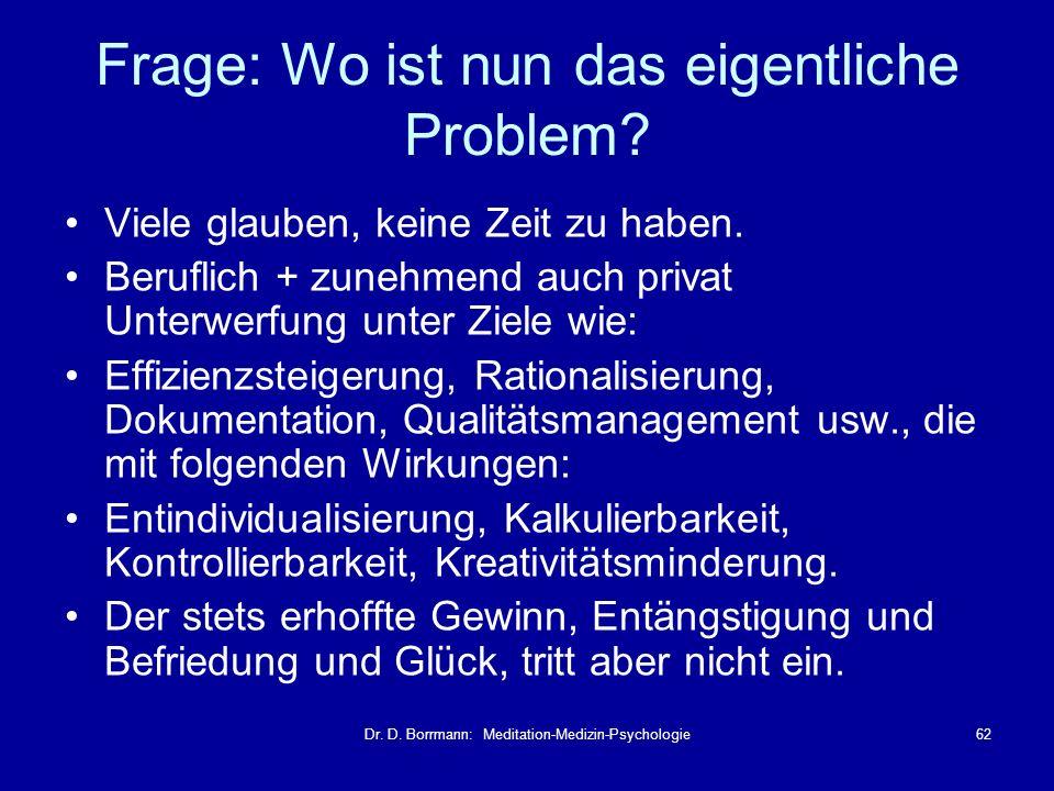 Dr. D. Borrmann: Meditation-Medizin-Psychologie62 Frage: Wo ist nun das eigentliche Problem? Viele glauben, keine Zeit zu haben. Beruflich + zunehmend