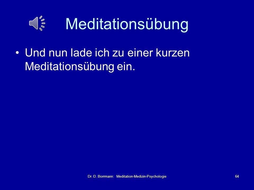 Dr. D. Borrmann: Meditation-Medizin-Psychologie64 Meditationsübung Und nun lade ich zu einer kurzen Meditationsübung ein.