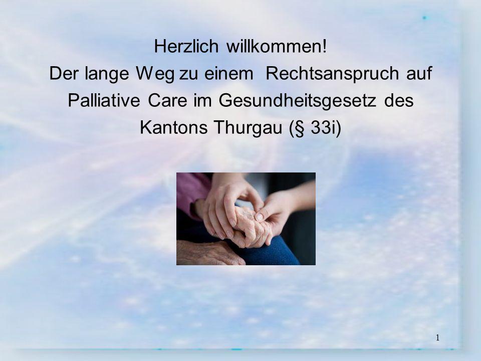 1 Herzlich willkommen! Der lange Weg zu einem Rechtsanspruch auf Palliative Care im Gesundheitsgesetz des Kantons Thurgau (§ 33i)