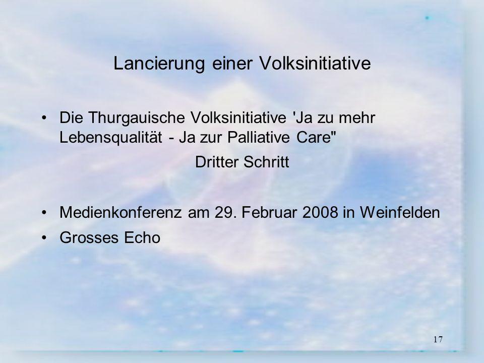 17 Lancierung einer Volksinitiative Die Thurgauische Volksinitiative 'Ja zu mehr Lebensqualität - Ja zur Palliative Care
