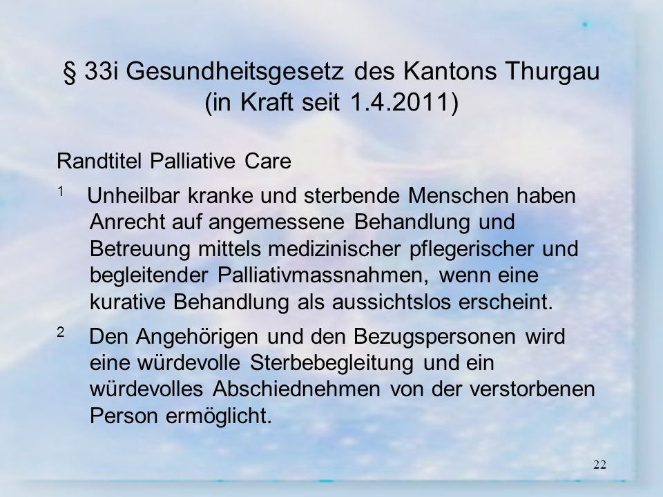 22 § 33i Gesundheitsgesetz des Kantons Thurgau (in Kraft seit 1.4.2011) Randtitel Palliative Care 1 Unheilbar kranke und sterbende Menschen haben Anre