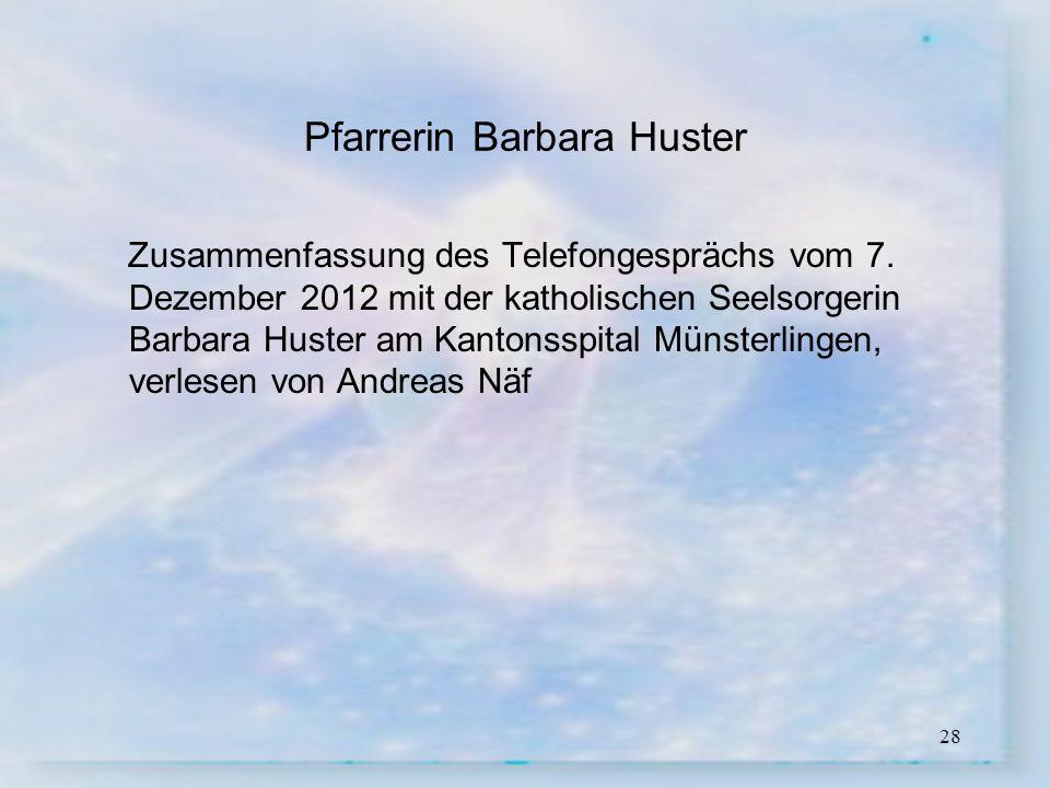 28 Pfarrerin Barbara Huster Zusammenfassung des Telefongesprächs vom 7. Dezember 2012 mit der katholischen Seelsorgerin Barbara Huster am Kantonsspita