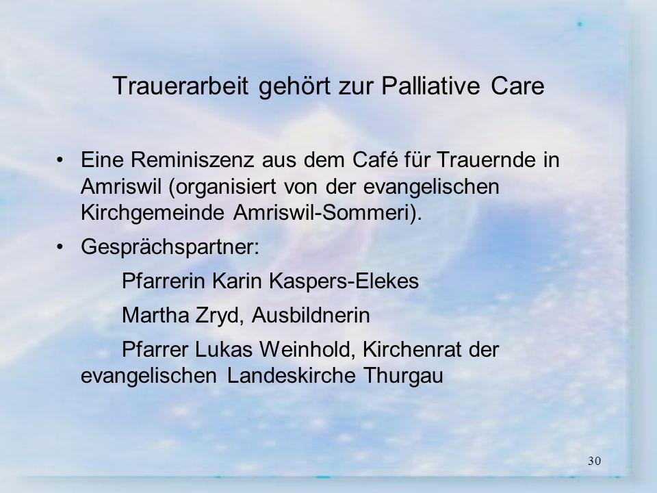 30 Trauerarbeit gehört zur Palliative Care Eine Reminiszenz aus dem Café für Trauernde in Amriswil (organisiert von der evangelischen Kirchgemeinde Am