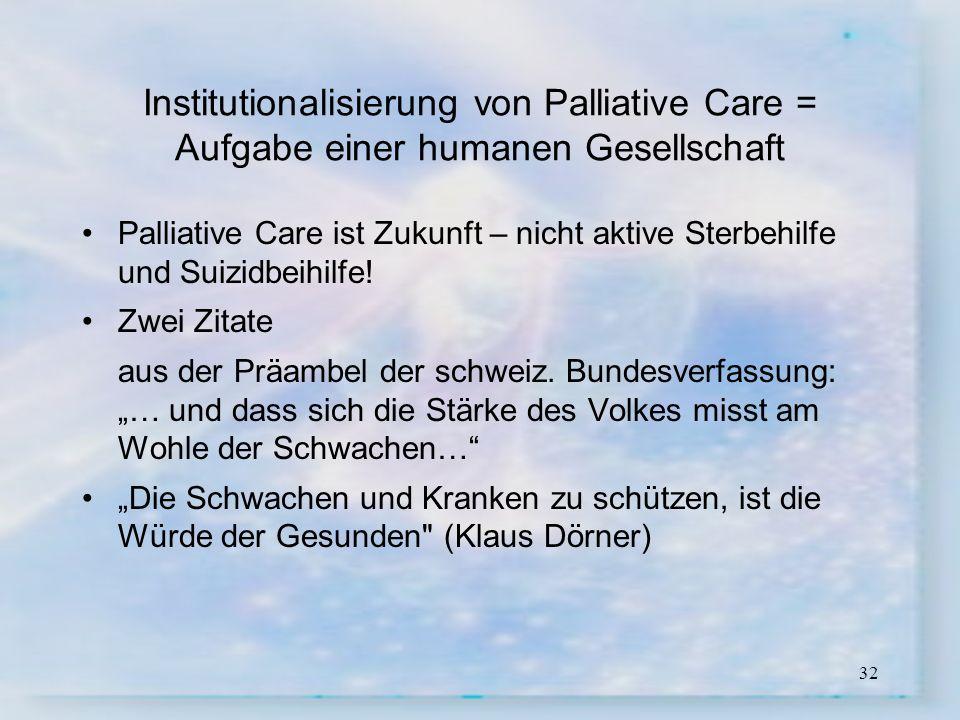 32 Institutionalisierung von Palliative Care = Aufgabe einer humanen Gesellschaft Palliative Care ist Zukunft – nicht aktive Sterbehilfe und Suizidbei