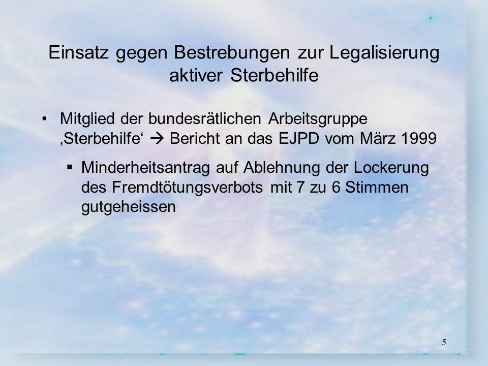 5 Einsatz gegen Bestrebungen zur Legalisierung aktiver Sterbehilfe Mitglied der bundesrätlichen Arbeitsgruppe Sterbehilfe Bericht an das EJPD vom März
