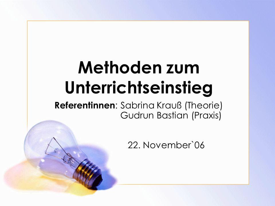Methoden zum Unterrichtseinstieg Referentinnen : Sabrina Krauß (Theorie) Gudrun Bastian (Praxis) 22. November`06