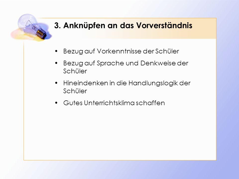 3. Anknüpfen an das Vorverständnis Bezug auf Vorkenntnisse der Schüler Bezug auf Sprache und Denkweise der Schüler Hineindenken in die Handlungslogik
