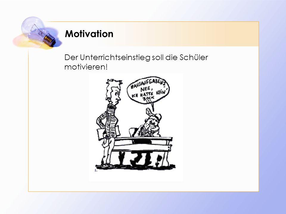 Motivation Der Unterrichtseinstieg soll die Schüler motivieren!