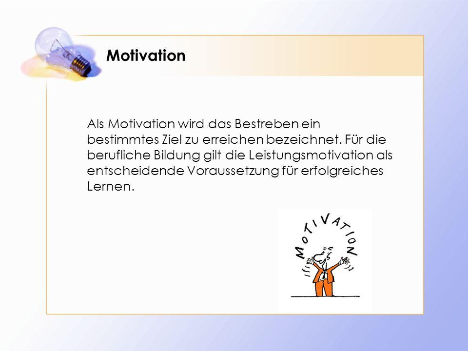 Motivation Als Motivation wird das Bestreben ein bestimmtes Ziel zu erreichen bezeichnet. Für die berufliche Bildung gilt die Leistungsmotivation als