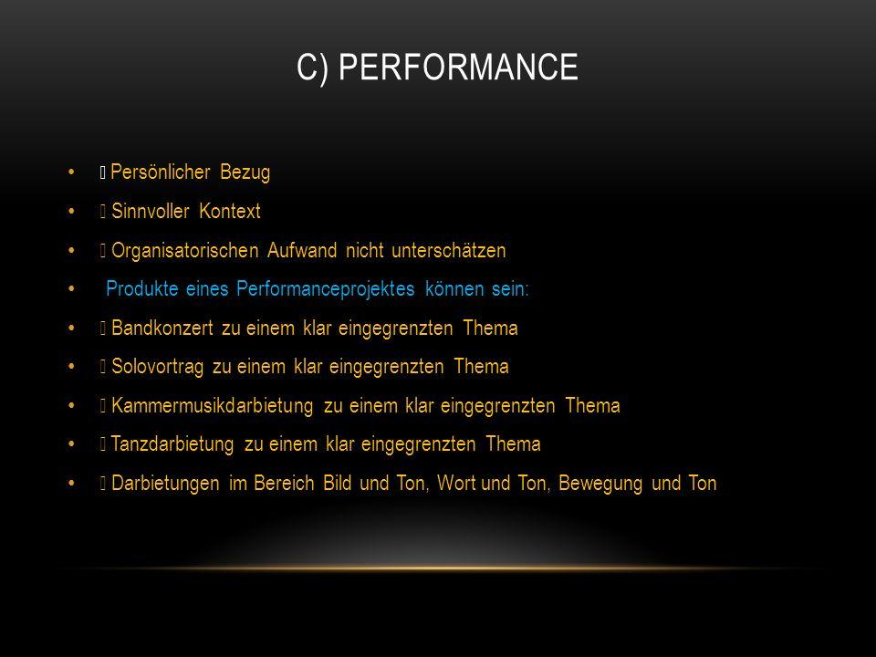 C) PERFORMANCE • Persönlicher Bezug • Sinnvoller Kontext • Organisatorischen Aufwand nicht unterschätzen Produkte eines Performanceprojektes können se