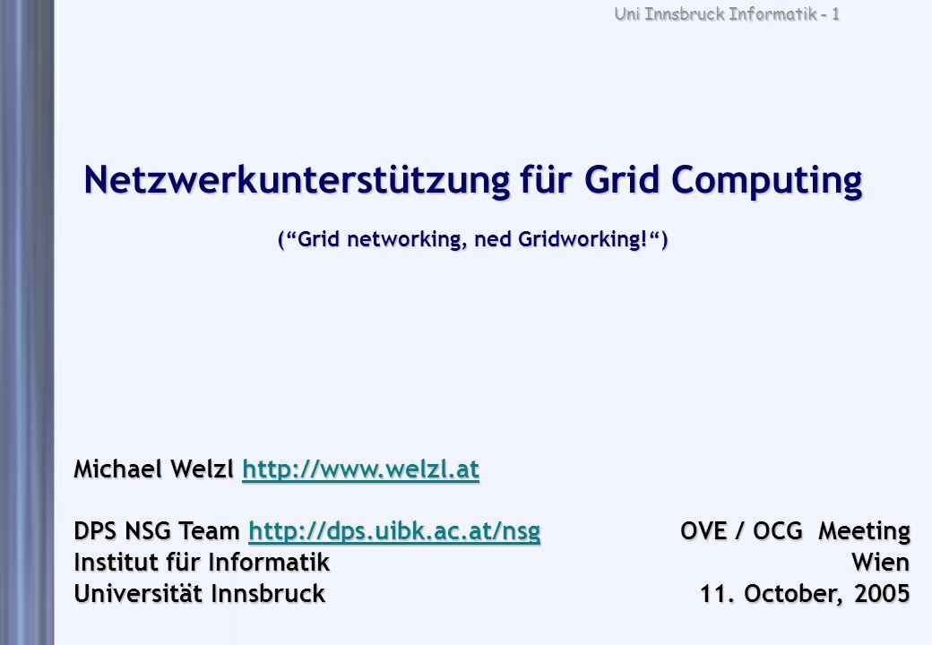 Uni Innsbruck Informatik - 1 Netzwerkunterstützung für Grid Computing (Grid networking, ned Gridworking!) Michael Welzl http://www.welzl.at http://www