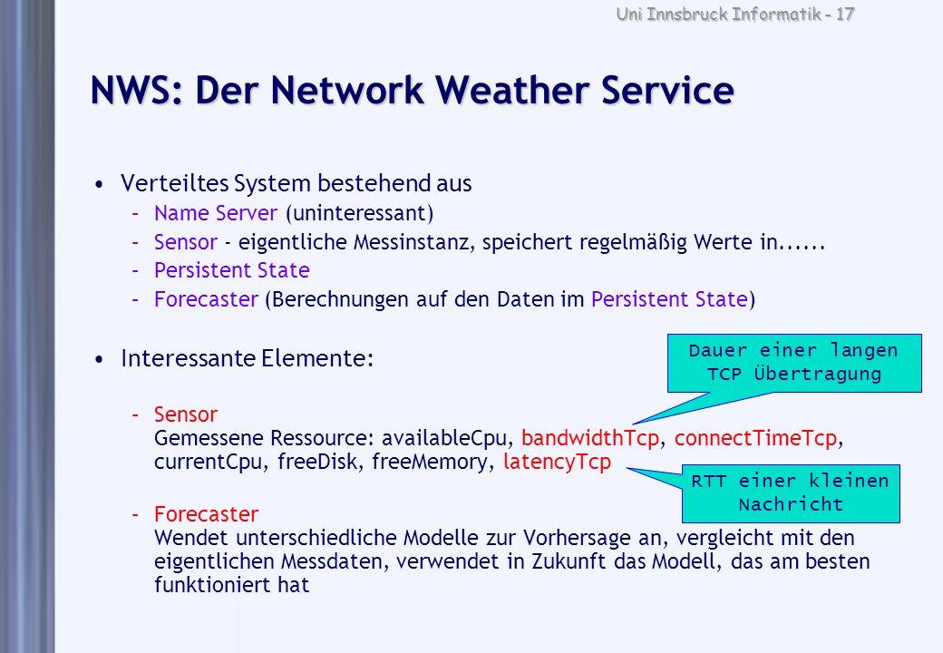 Uni Innsbruck Informatik - 17 NWS: Der Network Weather Service Verteiltes System bestehend aus –Name Server (uninteressant) –Sensor - eigentliche Mess