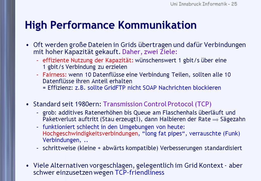 Uni Innsbruck Informatik - 25 High Performance Kommunikation Oft werden große Dateien in Grids übertragen und dafür Verbindungen mit hoher Kapazität g