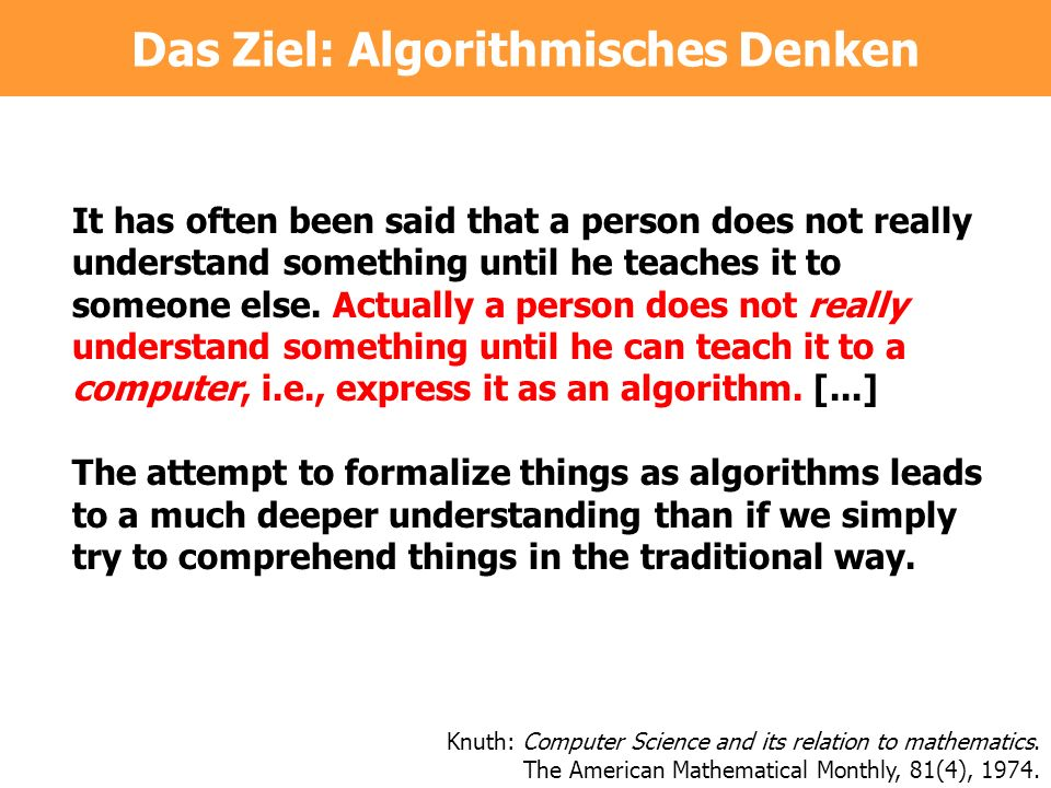 Das Ziel: Algorithmisches Denken It has often been said that a person does not really understand something until he teaches it to someone else. Actual