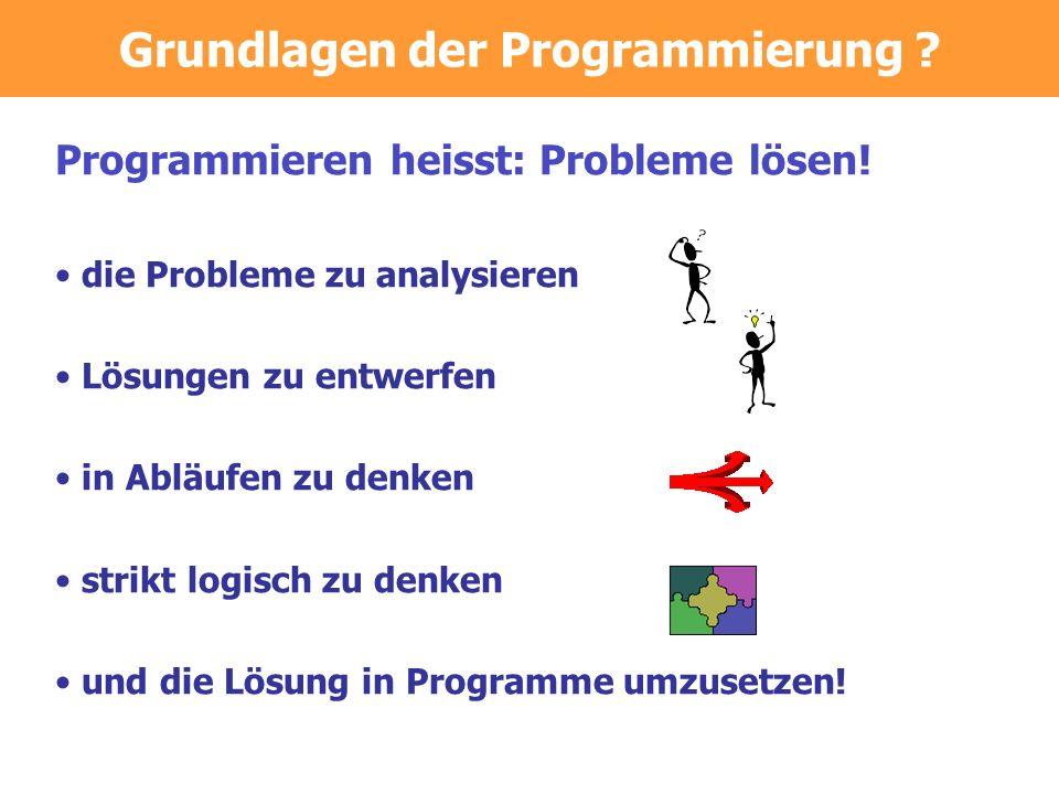 Programmieren heisst: Probleme lösen! die Probleme zu analysieren Lösungen zu entwerfen in Abläufen zu denken strikt logisch zu denken und die Lösung