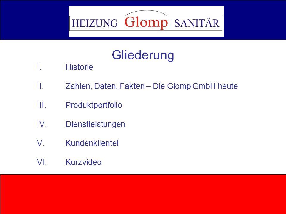 … …………………… … j e d e r f ä n gt m a l k le i n a n … … … … 1996 - Eröffnung der Heizung- und Sanitärfachhandel Glomp GmbH in Eutin 2000 - Eröffnung der Glomp & Kohlhof GmbH in Oldenburg 2003 - Fusion der Glomp &Kohlhof GmbH mit der Glomp GmbH 2004 - Eröffnung der Niederlassung in Preetz © Glomp GmbH I.