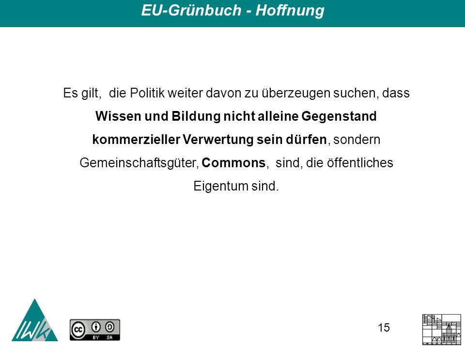 15 EU-Grünbuch - Hoffnung Es gilt, die Politik weiter davon zu überzeugen suchen, dass Wissen und Bildung nicht alleine Gegenstand kommerzieller Verwertung sein dürfen, sondern Gemeinschaftsgüter, Commons, sind, die öffentliches Eigentum sind.