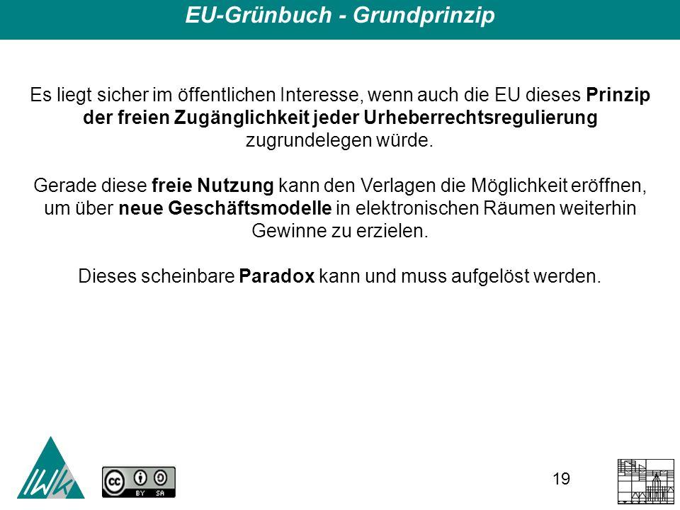 19 EU-Grünbuch - Grundprinzip Es liegt sicher im öffentlichen Interesse, wenn auch die EU dieses Prinzip der freien Zugänglichkeit jeder Urheberrechtsregulierung zugrundelegen würde.