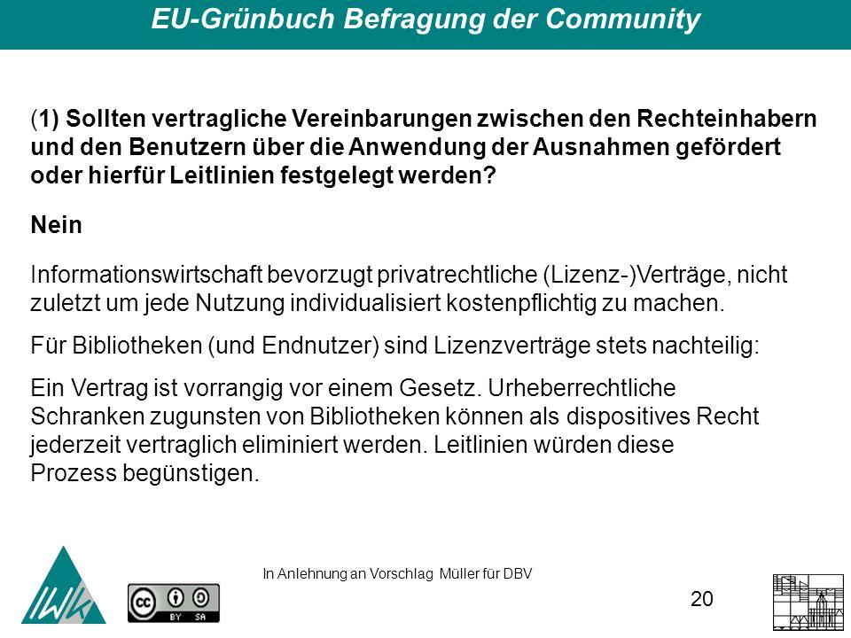 20 EU-Grünbuch Befragung der Community (1) Sollten vertragliche Vereinbarungen zwischen den Rechteinhabern und den Benutzern über die Anwendung der Ausnahmen gefördert oder hierfür Leitlinien festgelegt werden.