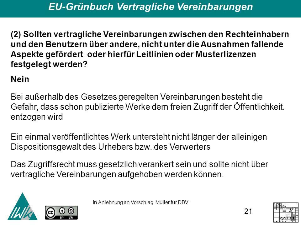 21 EU-Grünbuch Vertragliche Vereinbarungen (2) Sollten vertragliche Vereinbarungen zwischen den Rechteinhabern und den Benutzern über andere, nicht unter die Ausnahmen fallende Aspekte gefördert oder hierfür Leitlinien oder Musterlizenzen festgelegt werden.