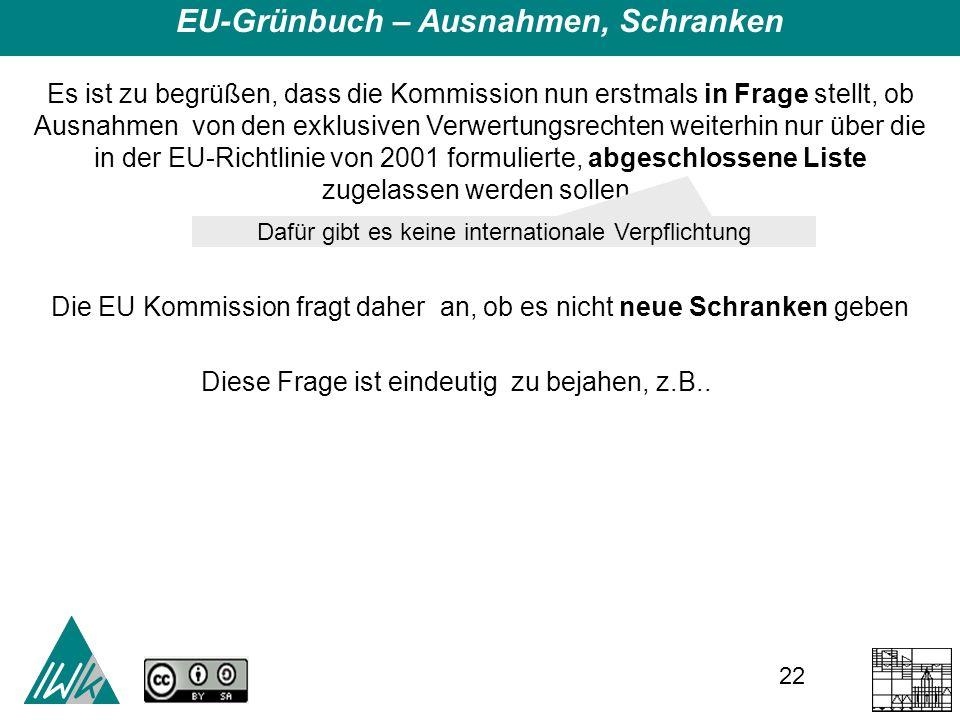 22 EU-Grünbuch – Ausnahmen, Schranken Es ist zu begrüßen, dass die Kommission nun erstmals in Frage stellt, ob Ausnahmen von den exklusiven Verwertungsrechten weiterhin nur über die in der EU-Richtlinie von 2001 formulierte, abgeschlossene Liste zugelassen werden sollen.