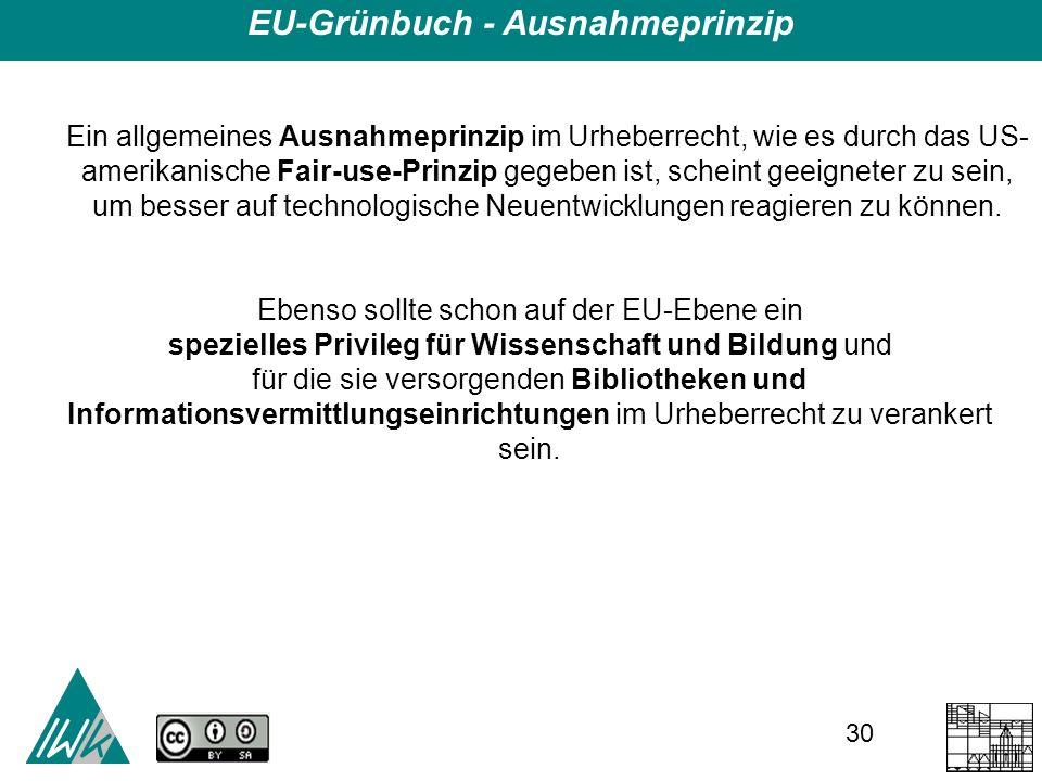 30 EU-Grünbuch - Ausnahmeprinzip Ein allgemeines Ausnahmeprinzip im Urheberrecht, wie es durch das US- amerikanische Fair-use-Prinzip gegeben ist, scheint geeigneter zu sein, um besser auf technologische Neuentwicklungen reagieren zu können.